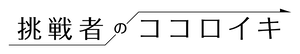 挑戦者のココロイキ